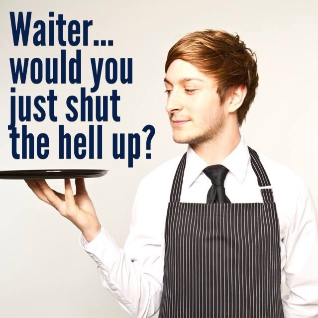 Waiter would you just shut the hell up: